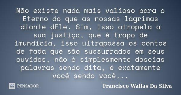 Não existe nada mais valioso para o Eterno do que as nossas lágrimas diante dEle. Sim, isso atropela a sua justiça, que é trapo de imundícia, isso ultrapassa os... Frase de Francisco Wallas Da Silva.