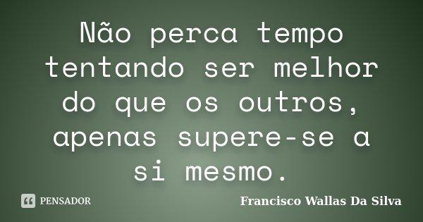 Não perca tempo tentando ser melhor do que os outros, apenas supere-se a si mesmo.... Frase de Francisco Wallas Da Silva.