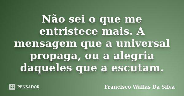 Não sei o que me entristece mais. A mensagem que a universal propaga, ou a alegria daqueles que a escutam.... Frase de Francisco Wallas Da Silva.