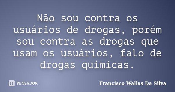 Não sou contra os usuários de drogas, porém sou contra as drogas que usam os usuários, falo de drogas químicas.... Frase de Francisco Wallas Da Silva.