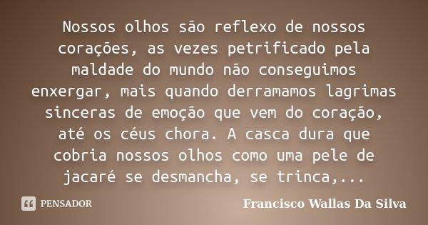 Nossos olhos são reflexo de nossos corações, as vezes petrificado pela maldade do mundo não conseguimos enxergar, mais quando derramamos lagrimas sinceras de em... Frase de Francisco Wallas Da Silva.