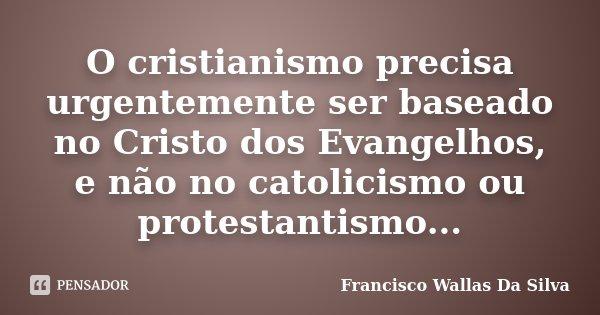 O cristianismo precisa urgentemente ser baseado no Cristo dos Evangelhos, e não no catolicismo ou protestantismo...... Frase de Francisco Wallas Da Silva.