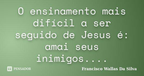 O ensinamento mais difícil a ser seguido de Jesus é: amai seus inimigos....... Frase de Francisco Wallas Da Silva.