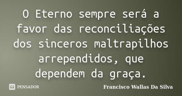 O Eterno sempre será a favor das reconciliações dos sinceros maltrapilhos arrependidos, que dependem da graça.... Frase de Francisco Wallas Da Silva.