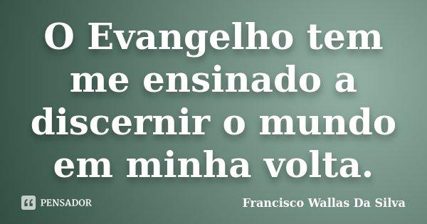 O Evangelho tem me ensinado a discernir o mundo em minha volta.... Frase de Francisco Wallas Da Silva.