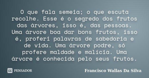 O que fala semeia; o que escuta recolhe. Esse é o segredo dos frutos das árvores, isso é, das pessoas. Uma árvore boa dar bons frutos, isso é, proferi palavras ... Frase de Francisco Wallas Da Silva.