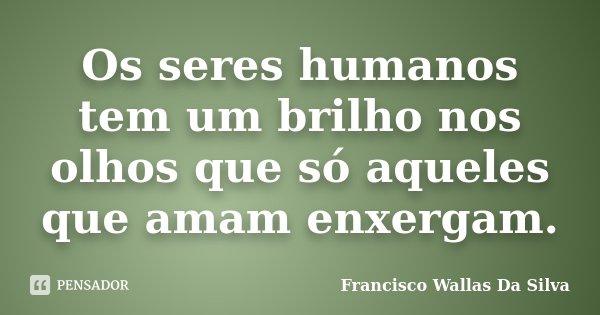 Os seres humanos tem um brilho nos olhos que só aqueles que amam enxergam.... Frase de Francisco Wallas Da Silva.