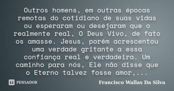 Outros homens, em outras épocas remotas do cotidiano de suas vidas ou esperaram ou desejaram que o realmente real, O Deus Vivo, de fato os amasse. Jesus, porém ... Frase de Francisco Wallas Da Silva.