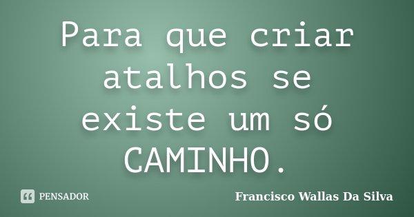 Para que criar atalhos se existe um só CAMINHO.... Frase de Francisco Wallas Da Silva.