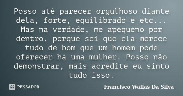 Posso até parecer orgulhoso diante dela, forte, equilibrado e etc... Mas na verdade, me apequeno por dentro, porque sei que ela merece tudo de bom que um homem ... Frase de Francisco Wallas Da Silva.