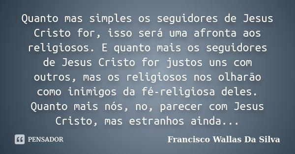Quanto mas simples os seguidores de Jesus Cristo for, isso será uma afronta aos religiosos. E quanto mais os seguidores de Jesus Cristo for justos uns com outro... Frase de Francisco Wallas Da Silva.