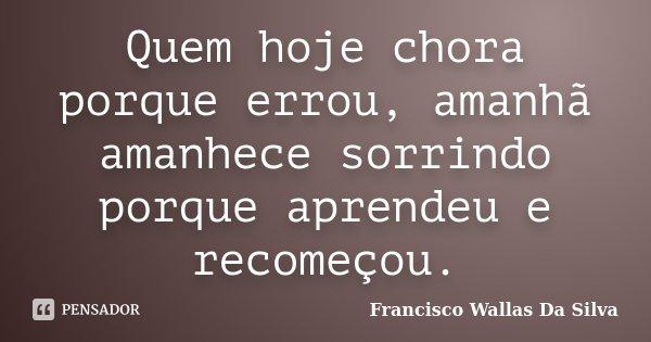 Quem hoje chora porque errou, amanhã amanhece sorrindo porque aprendeu e recomeçou.... Frase de Francisco Wallas Da Silva.