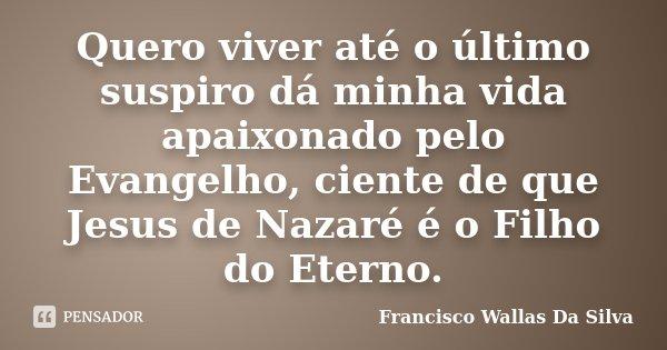 Quero viver até o último suspiro dá minha vida apaixonado pelo Evangelho, ciente de que Jesus de Nazaré é o Filho do Eterno.... Frase de Francisco Wallas Da Silva.