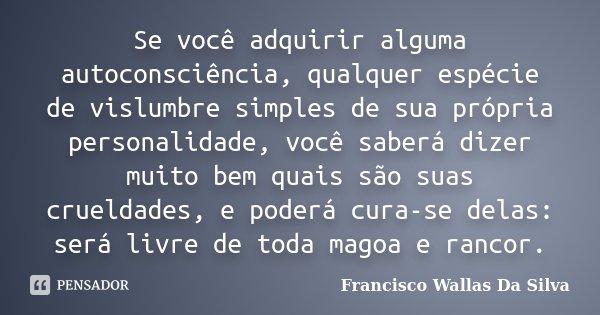 Se você adquirir alguma autoconsciência, qualquer espécie de vislumbre simples de sua própria personalidade, você saberá dizer muito bem quais são suas crueldad... Frase de Francisco Wallas Da Silva.