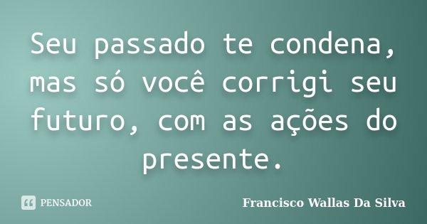 Seu passado te condena, mas só você corrigi seu futuro, com as ações do presente.... Frase de Francisco Wallas Da Silva.