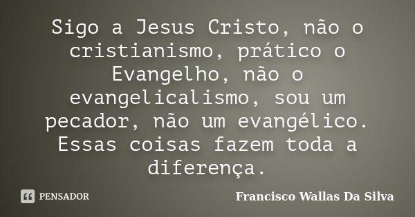 Sigo a Jesus Cristo, não o cristianismo, prático o Evangelho, não o evangelicalismo, sou um pecador, não um evangélico. Essas coisas fazem toda a diferença.... Frase de Francisco Wallas Da Silva.