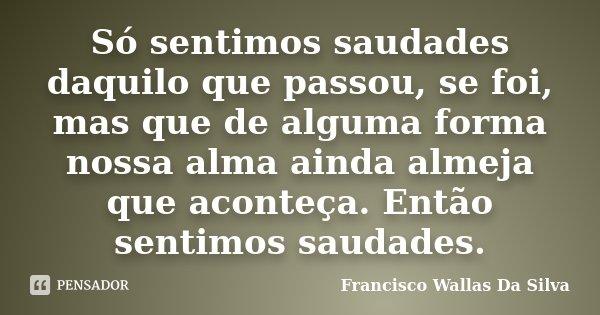 Só sentimos saudades daquilo que passou, se foi, mas que de alguma forma nossa alma ainda almeja que aconteça. Então sentimos saudades.... Frase de Francisco Wallas Da Silva.