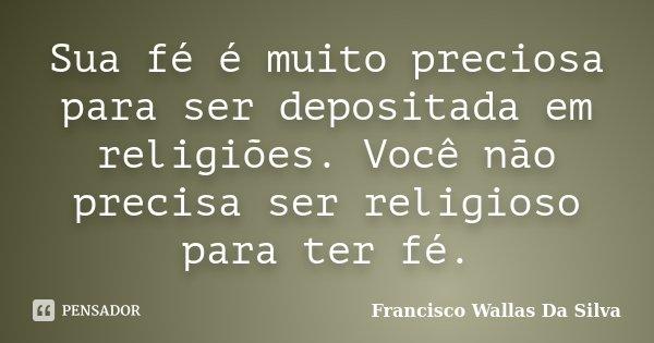 Sua fé é muito preciosa para ser depositada em religiões. Você não precisa ser religioso para ter fé.... Frase de Francisco Wallas Da Silva.