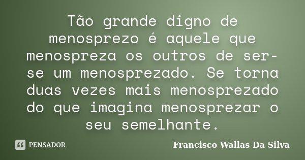 Tão grande digno de menosprezo é aquele que menospreza os outros de ser-se um menosprezado. Se torna duas vezes mais menosprezado do que imagina menosprezar o s... Frase de Francisco Wallas Da Silva.