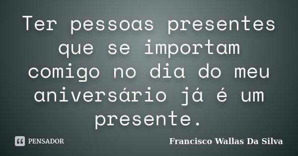 Ter pessoas presentes que se importam comigo no dia do meu aniversário já é um presente.... Frase de Francisco Wallas Da Silva.