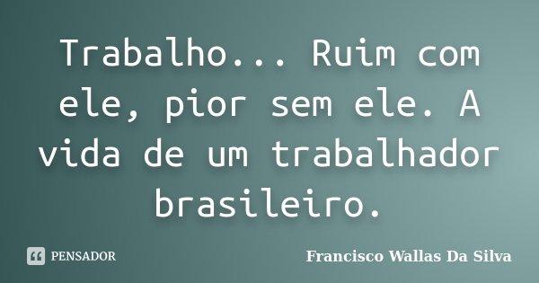 Trabalho... Ruim com ele, pior sem ele. A vida de um trabalhador brasileiro.... Frase de Francisco Wallas Da Silva.