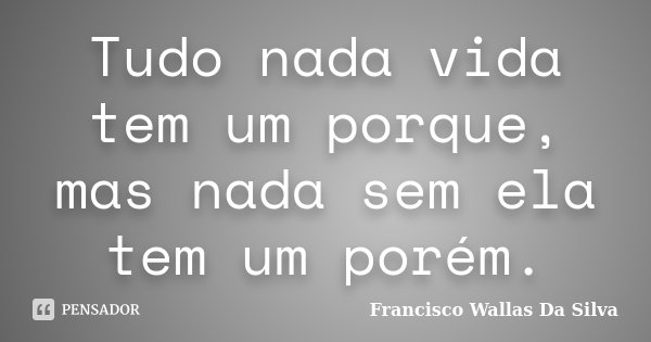 Tudo nada vida tem um porque, mas nada sem ela tem um porém.... Frase de Francisco Wallas Da Silva.