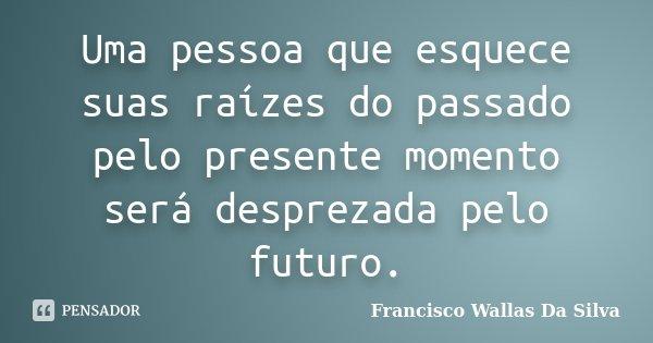 Uma pessoa que esquece suas raízes do passado pelo presente momento será desprezada pelo futuro.... Frase de Francisco Wallas Da Silva.