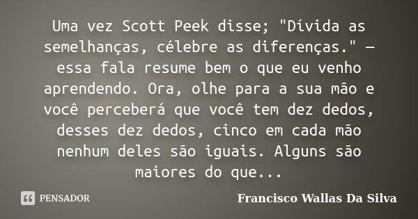 """Uma vez Scott Peek disse; """"Dívida as semelhanças, célebre as diferenças."""" — essa fala resume bem o que eu venho aprendendo. Ora, olhe para a sua mão e... Frase de Francisco Wallas Da Silva."""