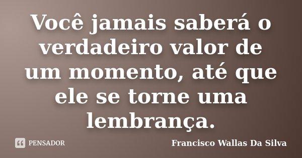 Você jamais saberá o verdadeiro valor de um momento, até que ele se torne uma lembrança.... Frase de Francisco Wallas Da Silva.