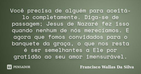 Você precisa de alguém para aceitá-lo completamente. Diga-se de passagem; Jesus de Nazaré fez isso quando nenhum de nós merecíamos. E agora que fomos convidados... Frase de Francisco Wallas Da Silva.