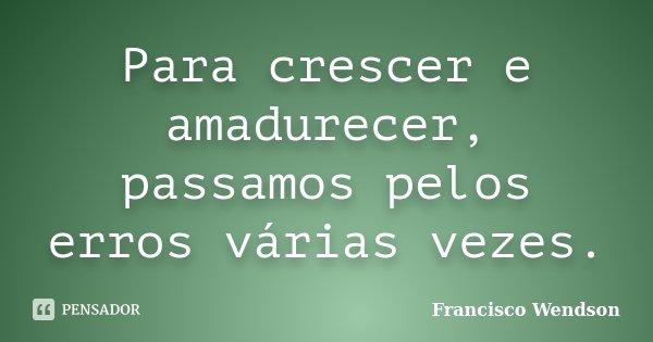 Para crescer e amadurecer, passamos pelos erros várias vezes.... Frase de Francisco Wendson.