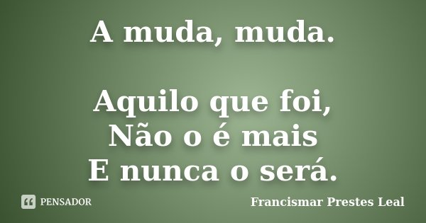 A muda, muda. Aquilo que foi, Não o é mais E nunca o será.... Frase de Francismar Prestes Leal.