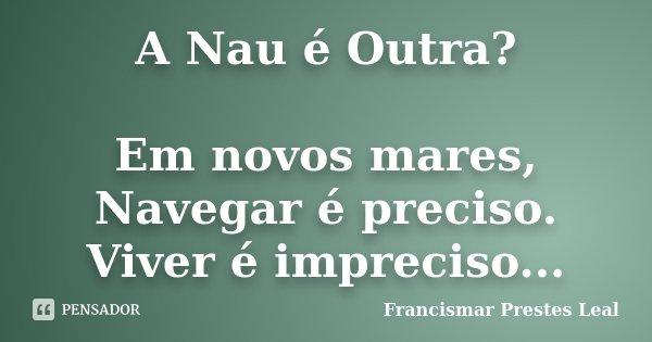 A Nau é Outra? Em novos mares, Navegar é preciso. Viver é impreciso...... Frase de Francismar Prestes Leal.