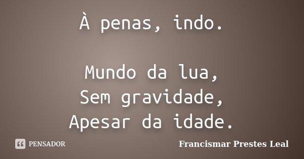 À penas, indo. Mundo da lua, Sem gravidade, Apesar da idade.... Frase de Francismar Prestes Leal.