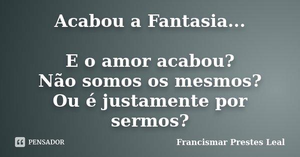 Acabou a Fantasia... E o amor acabou? Não somos os mesmos? Ou é justamente por sermos?... Frase de Francismar Prestes Leal.