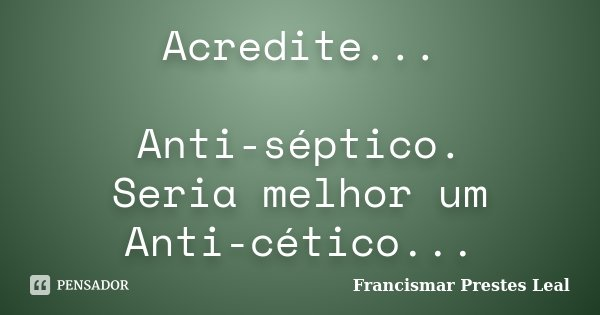 Acredite... Anti-séptico. Seria melhor um Anti-cético...... Frase de Francismar Prestes Leal.
