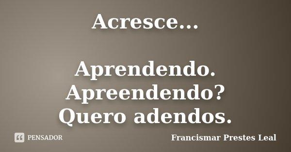Acresce... Aprendendo. Apreendendo? Quero adendos.... Frase de Francismar Prestes Leal.