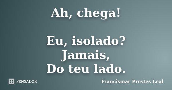 Ah, chega! Eu, isolado? Jamais, Do teu lado.... Frase de Francismar Prestes Leal.