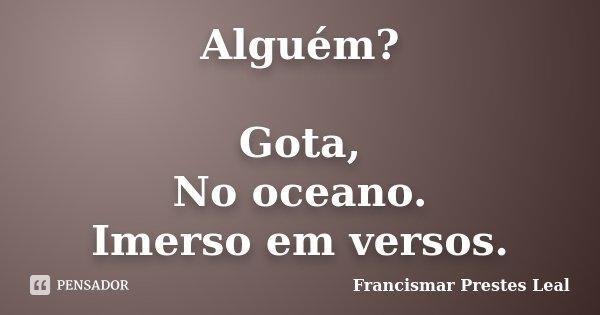 Alguém? Gota, No oceano. Imerso em versos.... Frase de Francismar Prestes Leal.