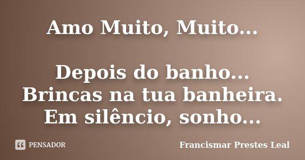 Amo Muito, Muito... Depois do banho... Brincas na tua banheira. Em silêncio, sonho...... Frase de Francismar Prestes Leal.