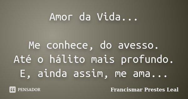 Amor da Vida... Me conhece, do avesso. Até o hálito mais profundo. E, ainda assim, me ama...... Frase de Francismar Prestes Leal.