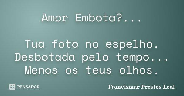 Amor Embota?... Tua foto no espelho. Desbotada pelo tempo... Menos os teus olhos.... Frase de Francismar Prestes Leal.