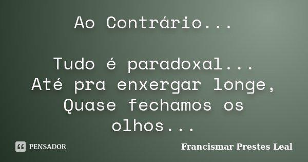 Ao Contrário... Tudo é paradoxal... Até pra enxergar longe, Quase fechamos os olhos...... Frase de Francismar Prestes Leal.