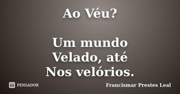 Ao Véu? Um mundo Velado, até Nos velórios.... Frase de Francismar Prestes Leal.