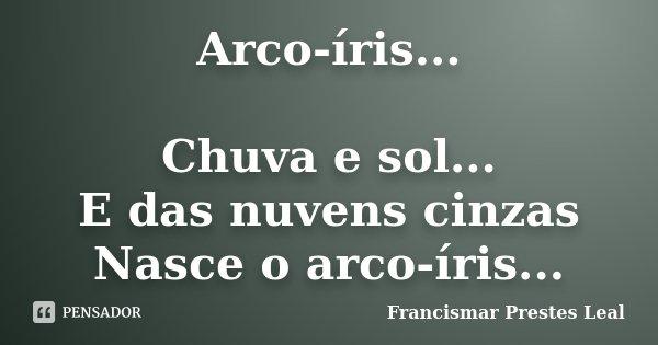 Arco-íris... Chuva e sol... E das nuvens cinzas Nasce o arco-íris...... Frase de Francismar Prestes Leal.