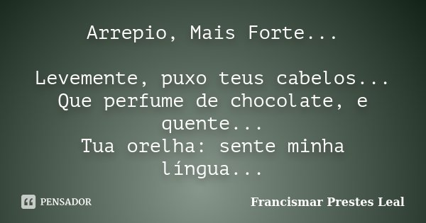 Arrepio, Mais Forte... Levemente, puxo teus cabelos... Que perfume de chocolate, e quente... Tua orelha: sente minha língua...... Frase de Francismar Prestes Leal.