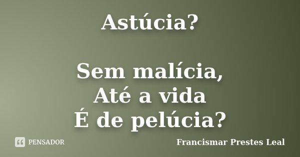 Astúcia? Sem malícia, Até a vida É de pelúcia?... Frase de Francismar Prestes Leal.