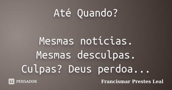 Até Quando? Mesmas notícias. Mesmas desculpas. Culpas? Deus perdoa...... Frase de Francismar Prestes Leal.