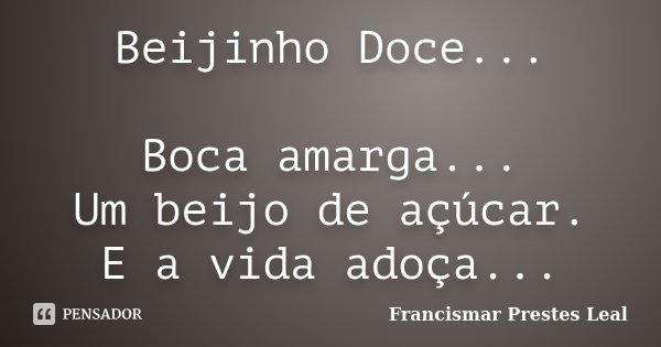 Beijinho Doce... Boca amarga... Um beijo de açúcar. E a vida adoça...... Frase de Francismar Prestes Leal.