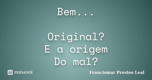 Bem... Original? E a origem Do mal?... Frase de Francismar Prestes Leal.
